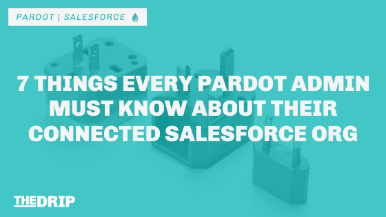 7 Things Every Pardot Admin Must Know About Their Connected Salesforce Org